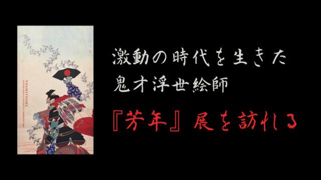 『芳年 激動の時代を生きた鬼才浮世絵師』展を訪れる