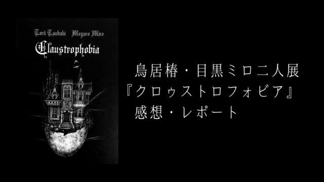 鳥居椿・目黒ミロ二人展『クロゥストロフォビア』展の感想・レポート